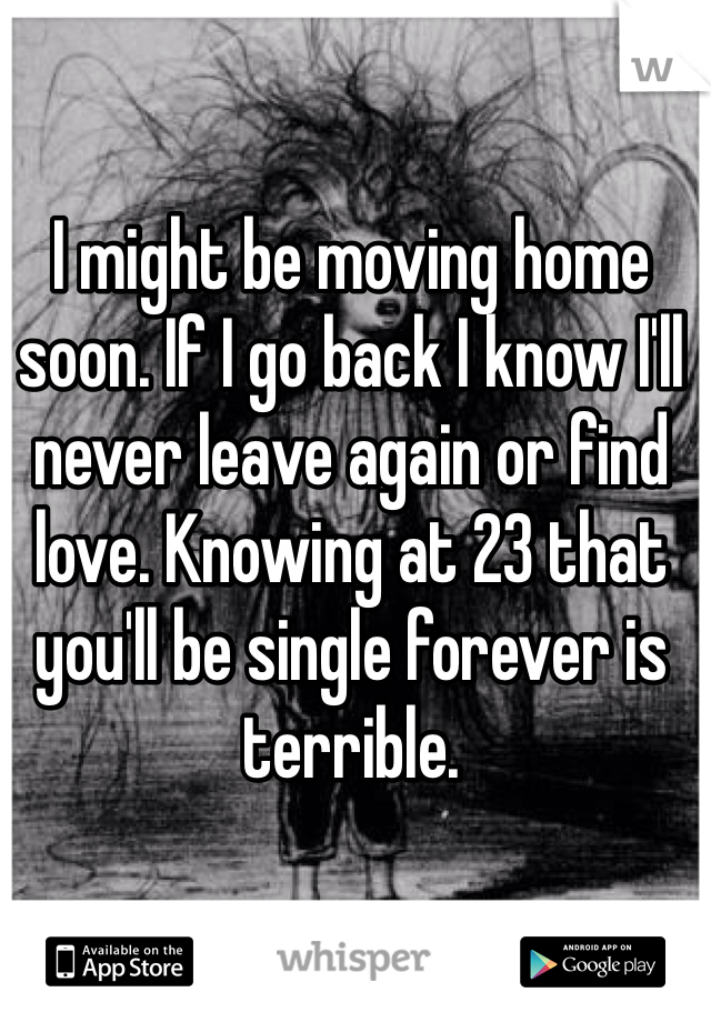 I might be moving home soon. If I go back I know I'll never leave again or find love. Knowing at 23 that you'll be single forever is terrible.