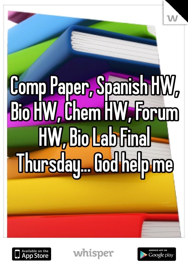Comp Paper, Spanish HW, Bio HW, Chem HW, Forum HW, Bio Lab Final Thursday... God help me
