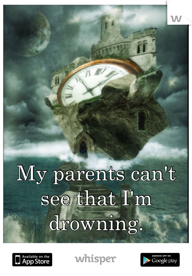 My parents can't see that I'm drowning.