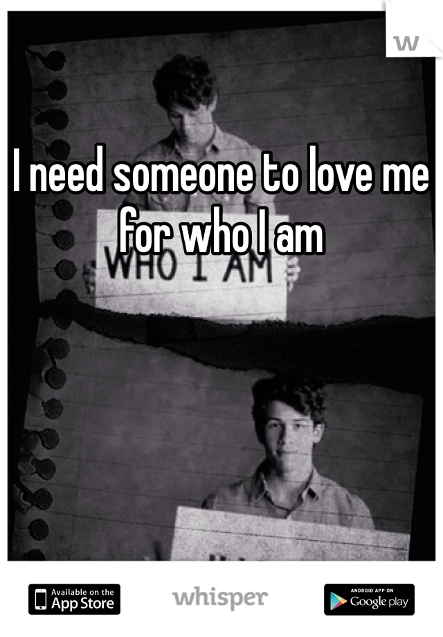 I need someone to love me for who I am