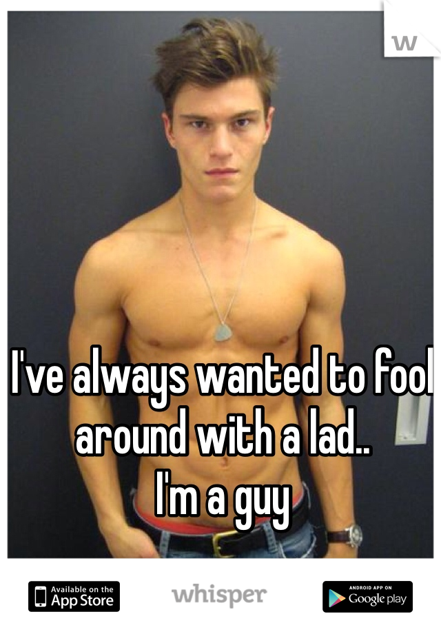 I've always wanted to fool around with a lad.. I'm a guy