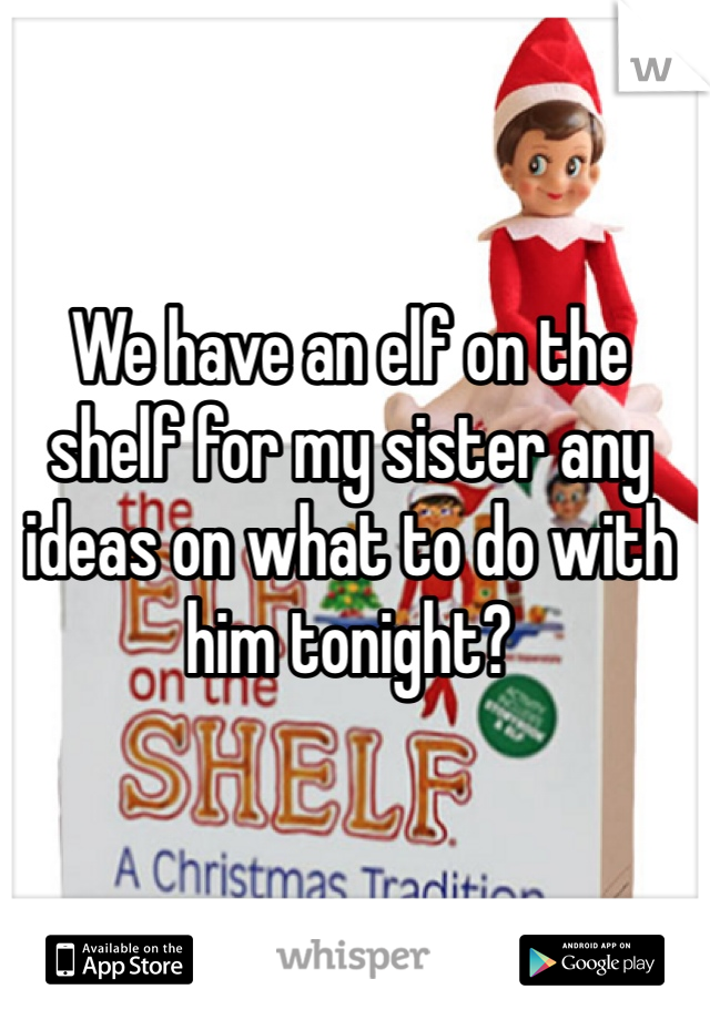 We have an elf on the shelf for my sister any ideas on what to do with him tonight?