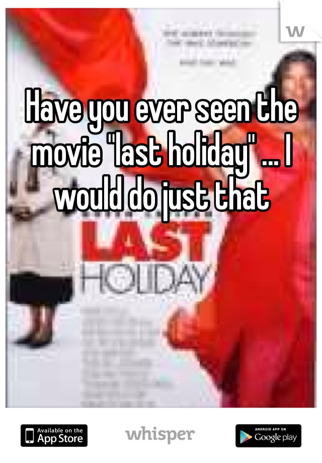 """Have you ever seen the movie """"last holiday"""" ... I would do just that"""