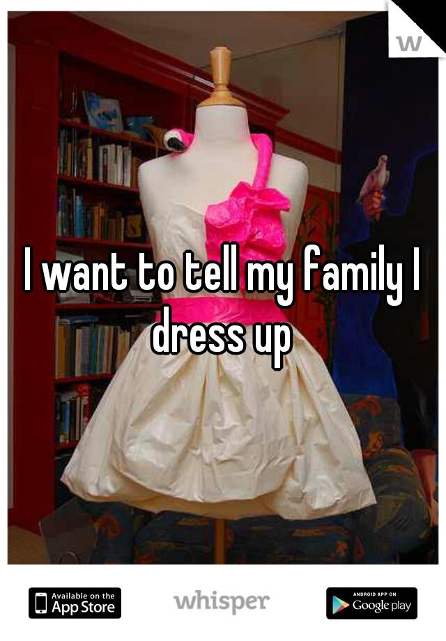 I want to tell my family I dress up