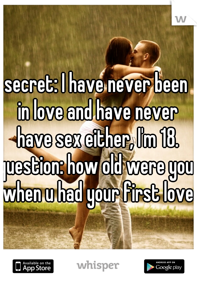 secret: I have never been in love and have never have sex either, I'm 18. question: how old were you when u had your first love?