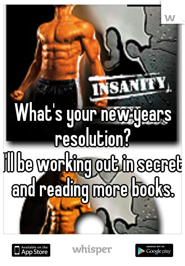 What's your new years resolution?     I'll be working out in secret and reading more books.