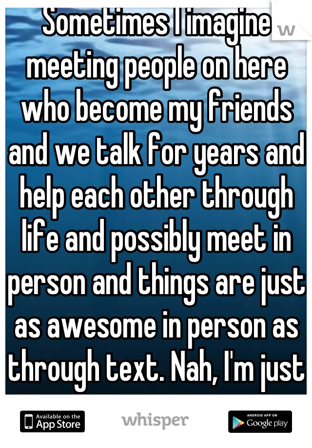 Sometimes I imagine meeting people on here who become my friends and we talk for years and help each other through life and possibly meet in person and things are just as awesome in person as through text. Nah, I'm just imagining.