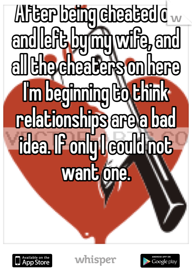 After being cheated on and left by my wife, and all the cheaters on here I'm beginning to think relationships are a bad idea. If only I could not want one.