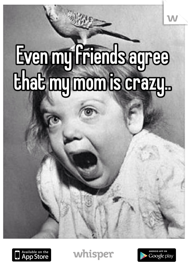 Even my friends agree that my mom is crazy..