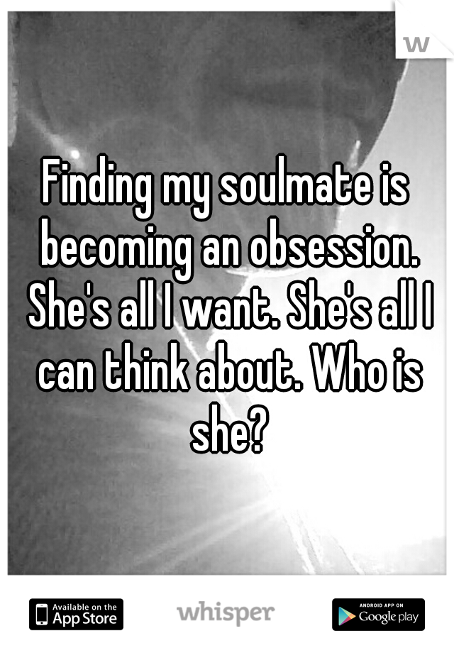 Finding my soulmate is becoming an obsession. She's all I want. She's all I can think about. Who is she?