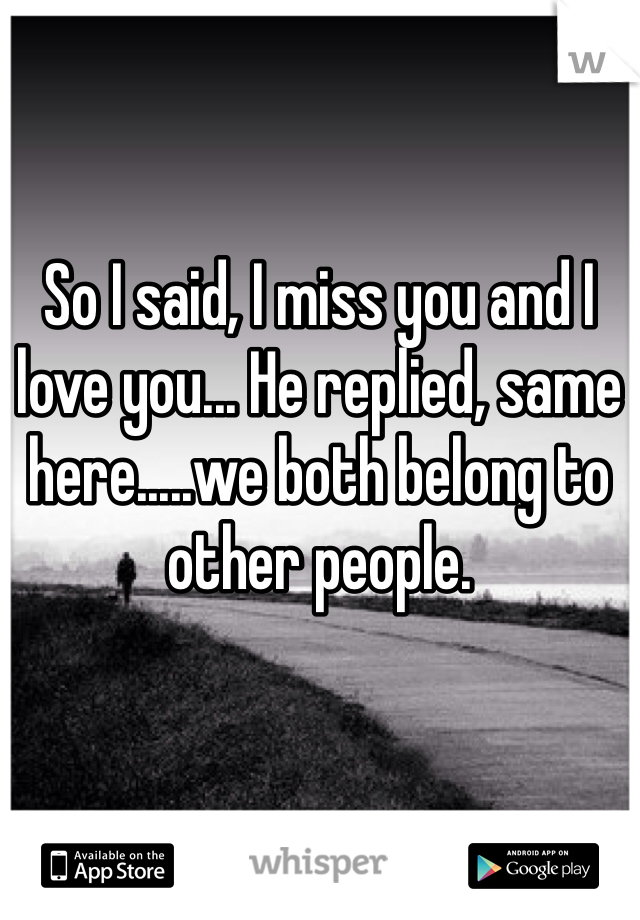 So I said, I miss you and I love you... He replied, same here.....we both belong to other people.