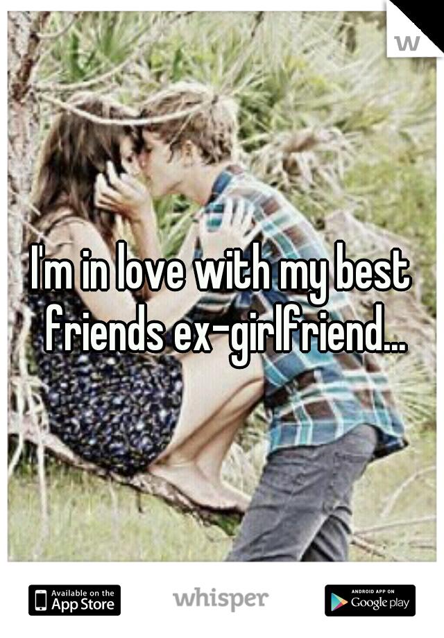 I'm in love with my best friends ex-girlfriend...