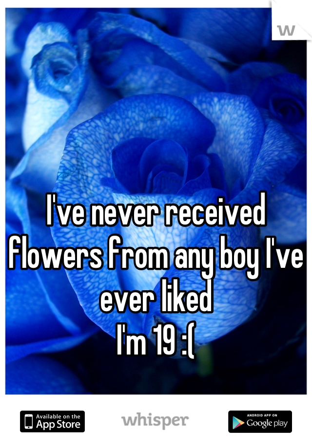 I've never received flowers from any boy I've ever liked I'm 19 :(