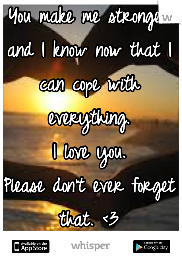You make me stronger and I know now that I can cope with everything.  I love you.  Please don't ever forget that. <3