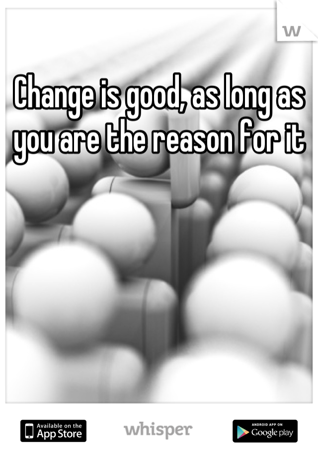 Change is good, as long as you are the reason for it