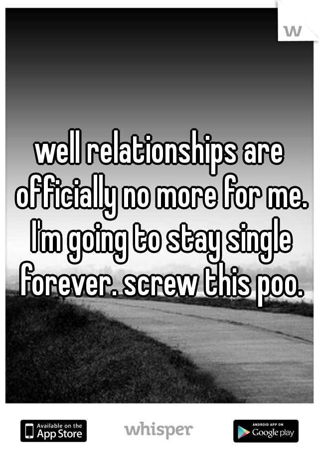 well relationships are officially no more for me. I'm going to stay single forever. screw this poo.