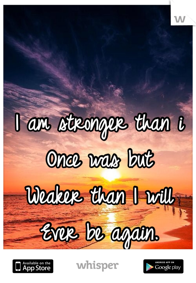 I am stronger than i  Once was but Weaker than I will Ever be again.