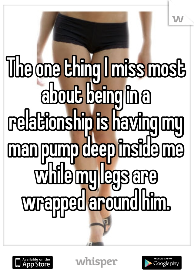 The one thing I miss most about being in a relationship is having my man pump deep inside me while my legs are wrapped around him.