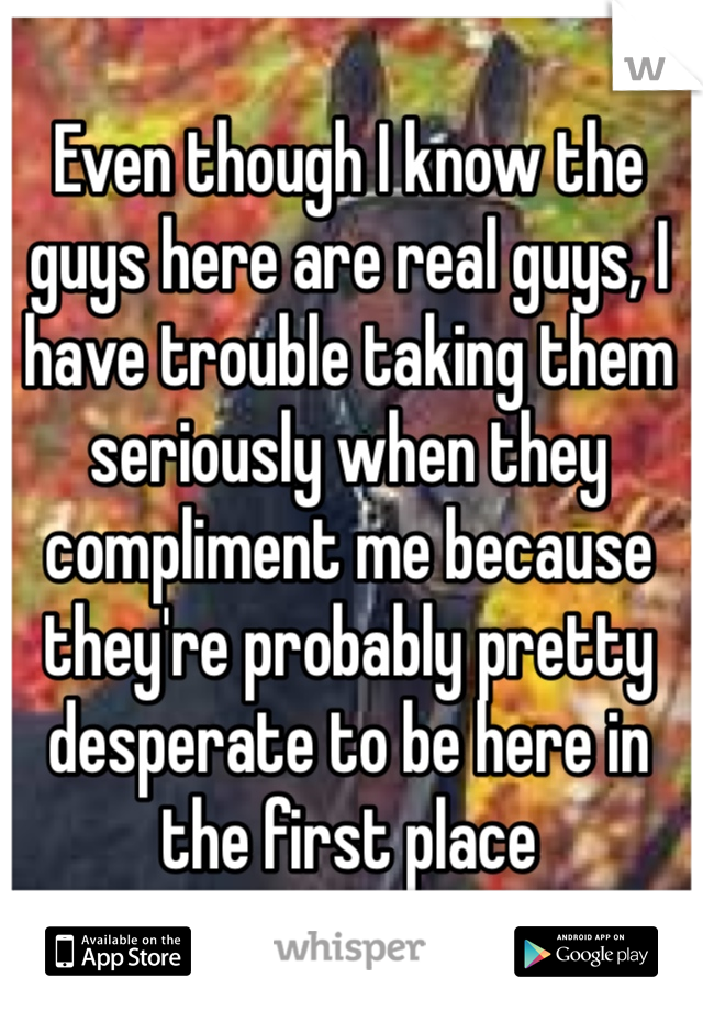 Even though I know the guys here are real guys, I have trouble taking them seriously when they compliment me because they're probably pretty desperate to be here in the first place