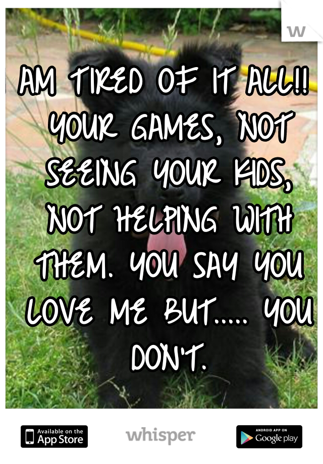 I AM TIRED OF IT ALL!!  YOUR GAMES, NOT SEEING YOUR KIDS, NOT HELPING WITH THEM. YOU SAY YOU LOVE ME BUT..... YOU DON'T.