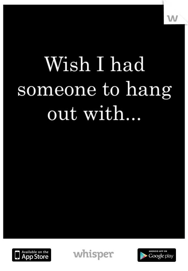 Wish I had someone to hang out with...