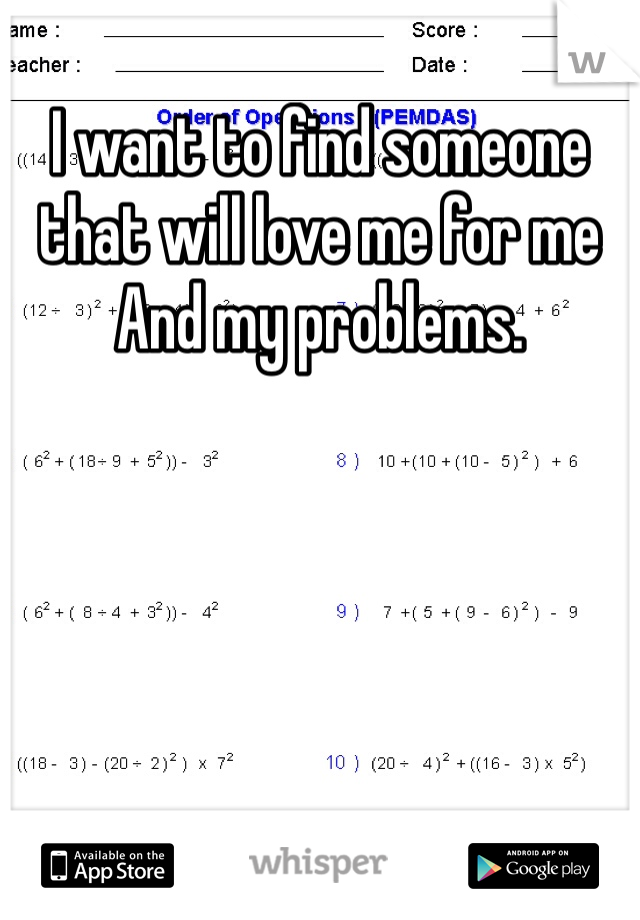 I want to find someone that will love me for me And my problems.