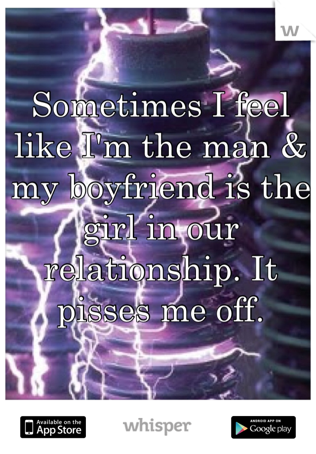 Sometimes I feel like I'm the man & my boyfriend is the girl in our relationship. It pisses me off.
