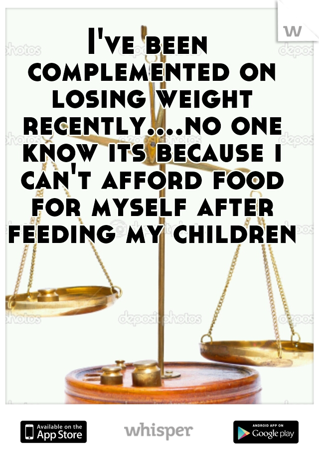 I've been complemented on losing weight recently....no one know its because i can't afford food for myself after feeding my children