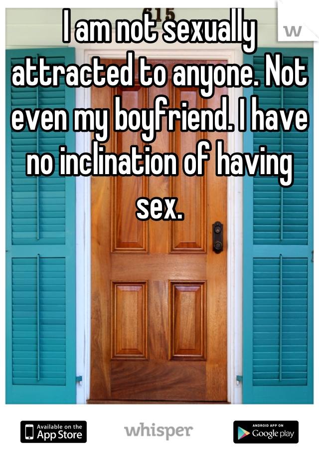 I am not sexually attracted to anyone. Not even my boyfriend. I have no inclination of having sex.
