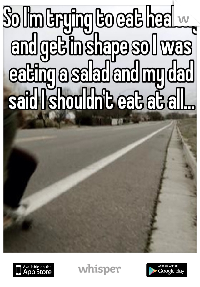 So I'm trying to eat healthy and get in shape so I was eating a salad and my dad said I shouldn't eat at all...