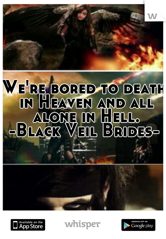 We're bored to death in Heaven and all alone in Hell. -Black Veil Brides-