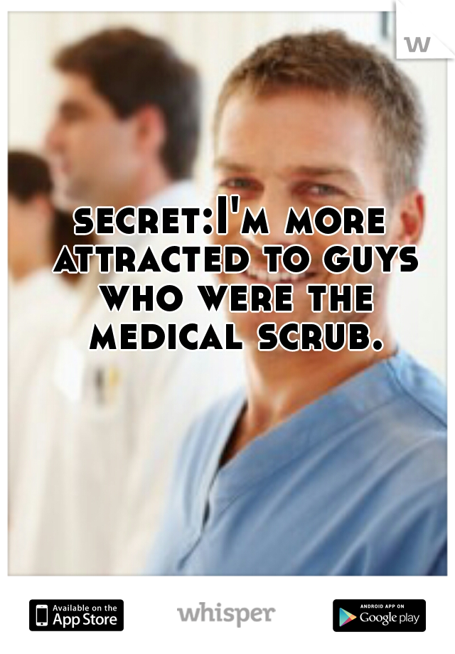 secret:I'm more attracted to guys who were the medical scrub.