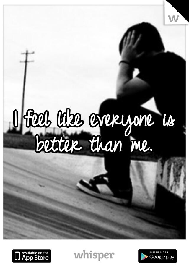 I feel like everyone is better than me.