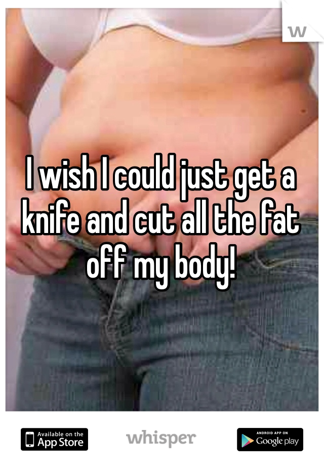 I wish I could just get a knife and cut all the fat off my body!