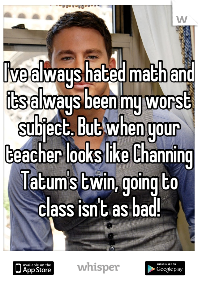 I've always hated math and its always been my worst subject. But when your teacher looks like Channing Tatum's twin, going to class isn't as bad!
