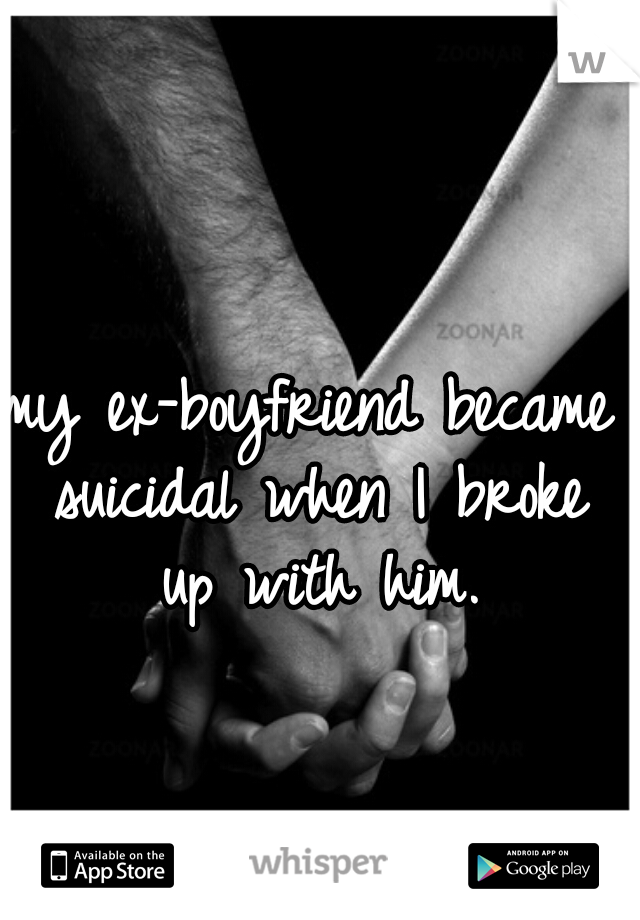 my ex-boyfriend became suicidal when I broke up with him.