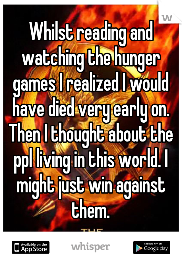 Whilst reading and watching the hunger games I realized I would have died very early on. Then I thought about the ppl living in this world. I might just win against them.