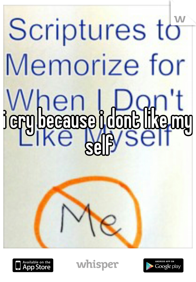 i cry because i dont like my self