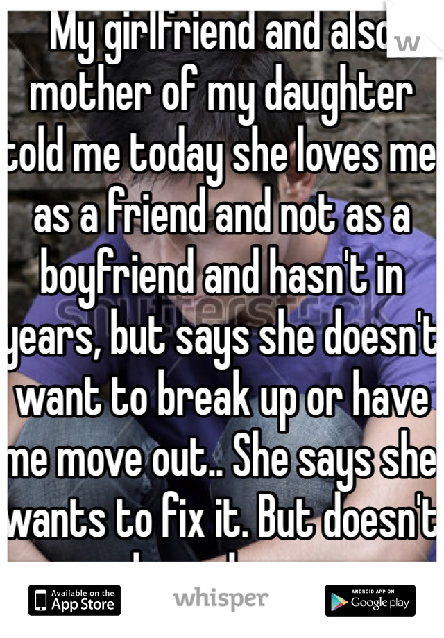 My girlfriend and also mother of my daughter told me today she loves me as a friend and not as a boyfriend and hasn't in years, but says she doesn't want to break up or have me move out.. She says she wants to fix it. But doesn't know how..