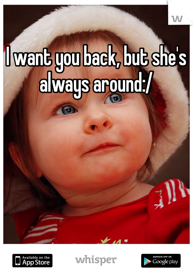 I want you back, but she's always around:/
