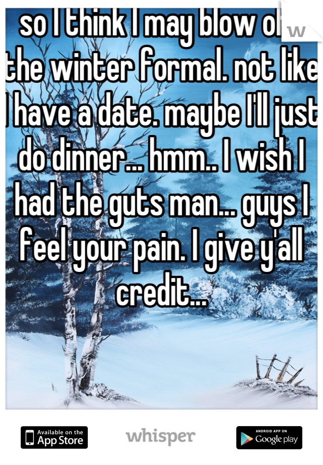 so I think I may blow off the winter formal. not like I have a date. maybe I'll just do dinner... hmm.. I wish I had the guts man... guys I feel your pain. I give y'all credit...