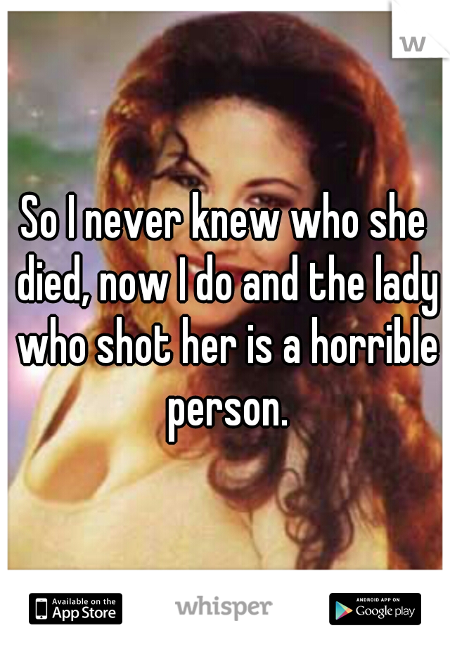 So I never knew who she died, now I do and the lady who shot her is a horrible person.