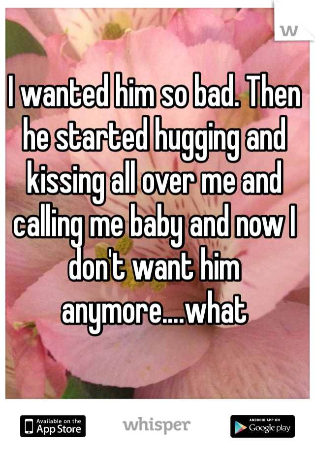 I wanted him so bad. Then he started hugging and kissing all over me and calling me baby and now I don't want him anymore....what
