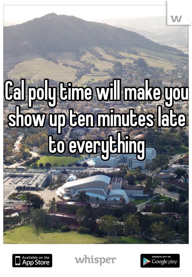 Cal poly time will make you show up ten minutes late to everything