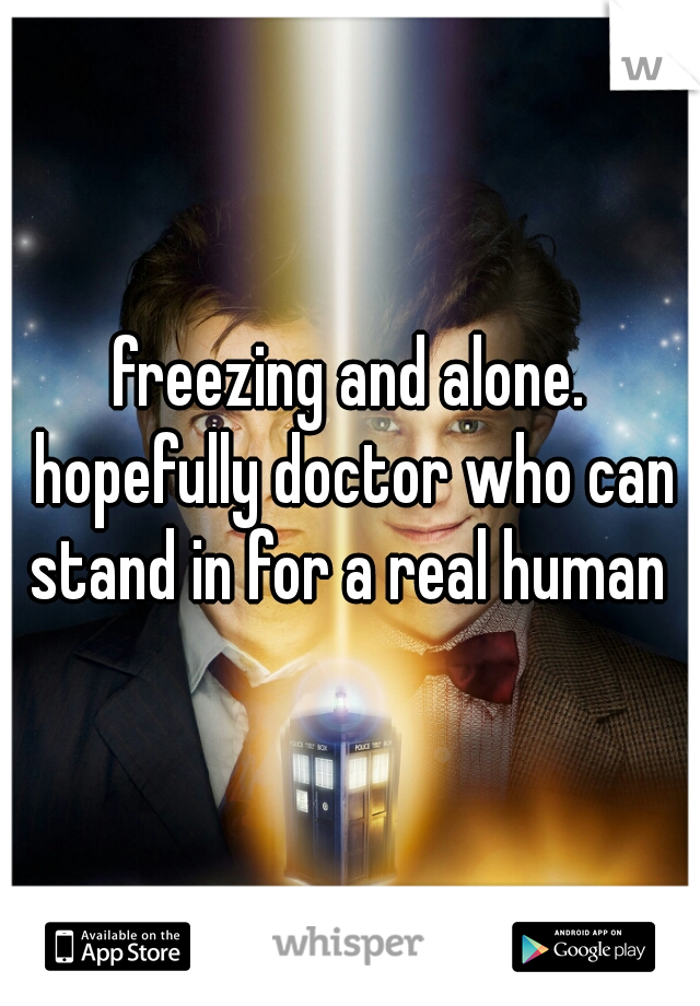 freezing and alone. hopefully doctor who can stand in for a real human
