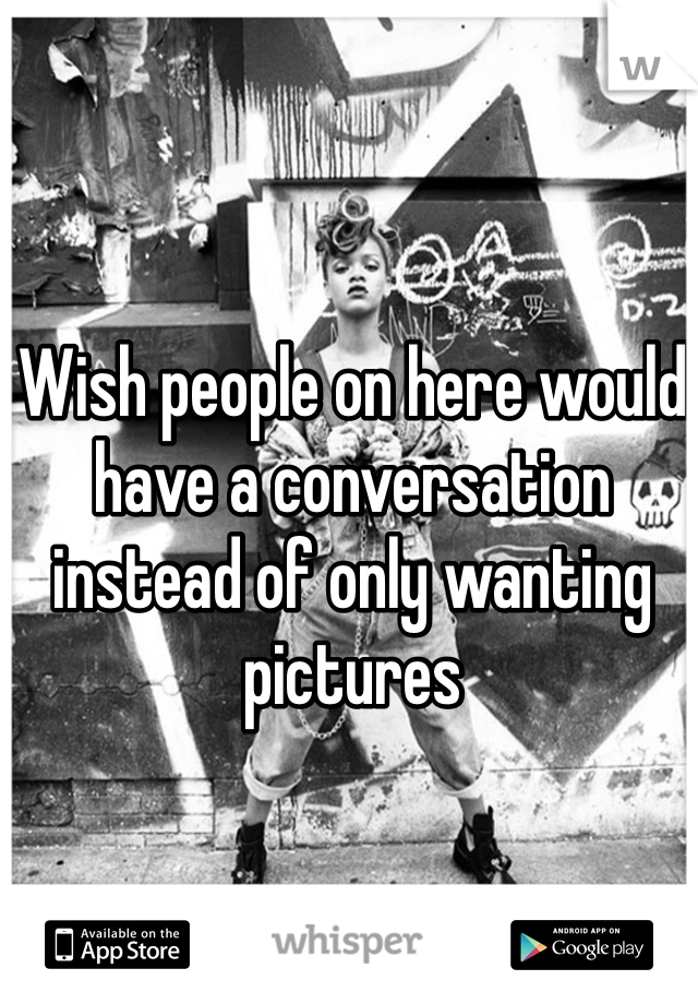 Wish people on here would have a conversation instead of only wanting pictures