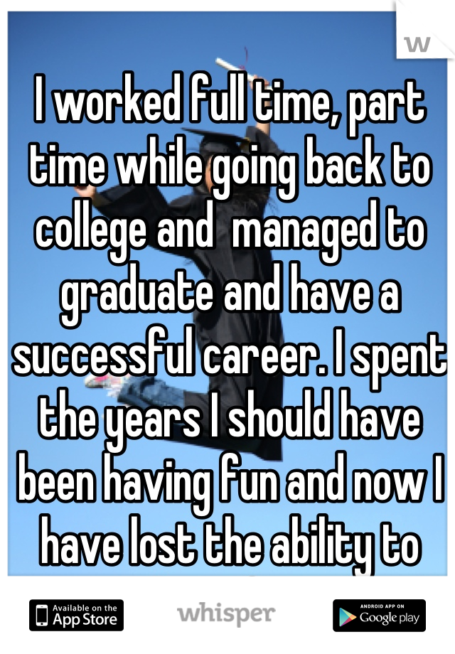 I worked full time, part time while going back to college and  managed to graduate and have a successful career. I spent the years I should have been having fun and now I have lost the ability to have fun.