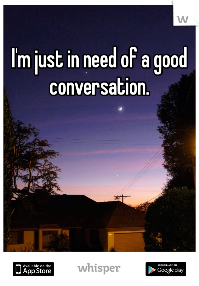 I'm just in need of a good conversation.