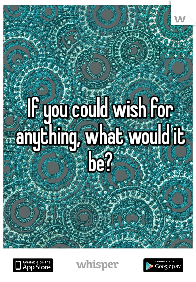 If you could wish for anything, what would it be?