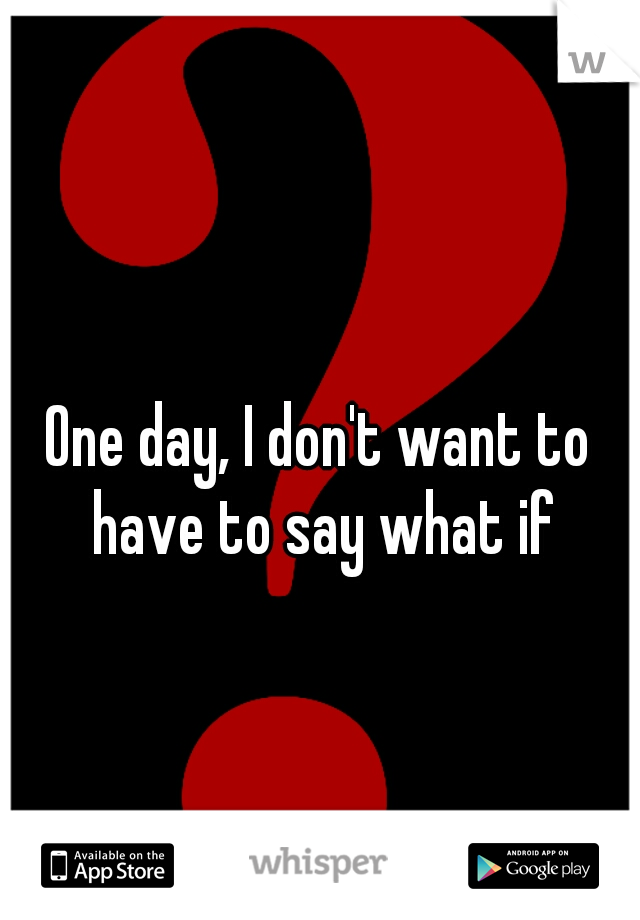 One day, I don't want to have to say what if